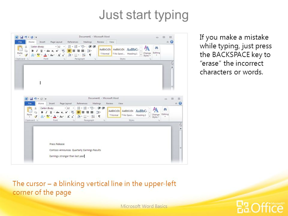 Just start typing Microsoft Word Basics If you make a mistake while typing, just press the BACKSPACE key to erase the incorrect characters or words.