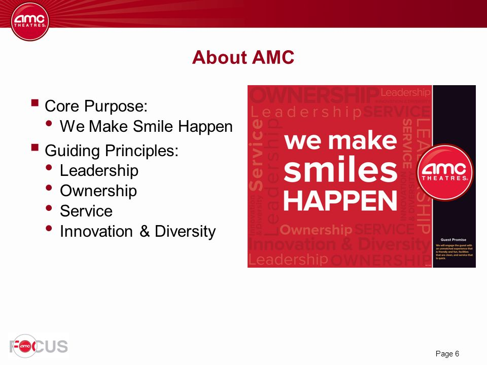 Page 6  Core Purpose: We Make Smile Happen  Guiding Principles: Leadership Ownership Service Innovation & Diversity About AMC