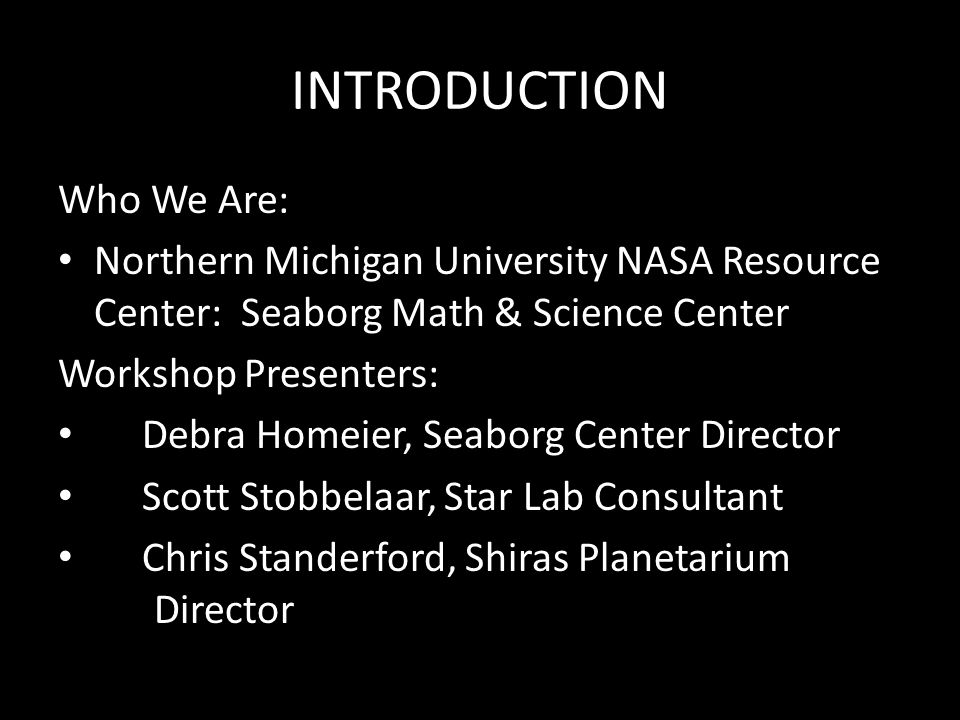 INTRODUCTION Who We Are: Northern Michigan University NASA Resource Center: Seaborg Math & Science Center Workshop Presenters: Debra Homeier, Seaborg Center Director Scott Stobbelaar, Star Lab Consultant Chris Standerford, Shiras Planetarium Director