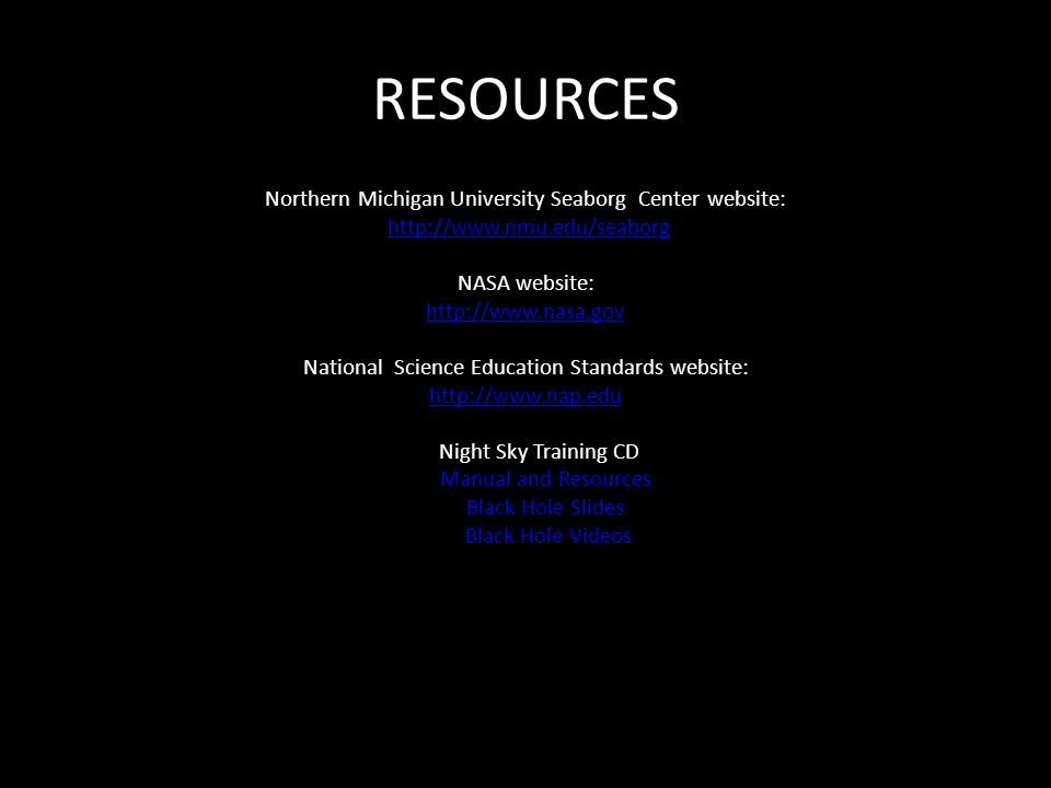 RESOURCES Northern Michigan University Seaborg Center website: http://www.nmu.edu/seaborg NASA website: http://www.nasa.gov National Science Education Standards website: http://www.nap.edu Night Sky Training CD Manual and Resources Black Hole Slides Black Hole Videos