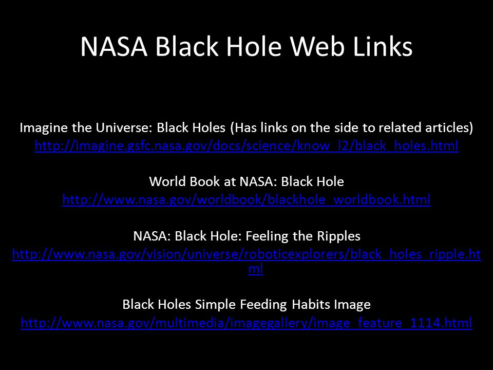 NASA Black Hole Web Links Imagine the Universe: Black Holes (Has links on the side to related articles) http://imagine.gsfc.nasa.gov/docs/science/know_l2/black_holes.html World Book at NASA: Black Hole http://www.nasa.gov/worldbook/blackhole_worldbook.html NASA: Black Hole: Feeling the Ripples http://www.nasa.gov/vision/universe/roboticexplorers/black_holes_ripple.ht ml Black Holes Simple Feeding Habits Image http://www.nasa.gov/multimedia/imagegallery/image_feature_1114.html