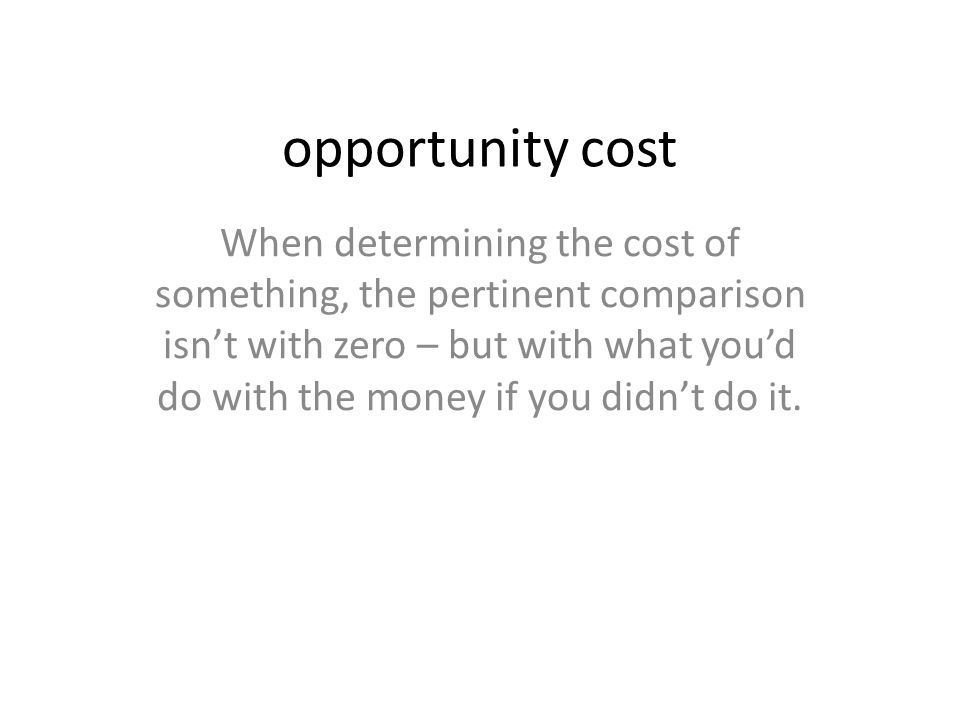 opportunity cost When determining the cost of something, the pertinent comparison isn't with zero – but with what you'd do with the money if you didn't do it.