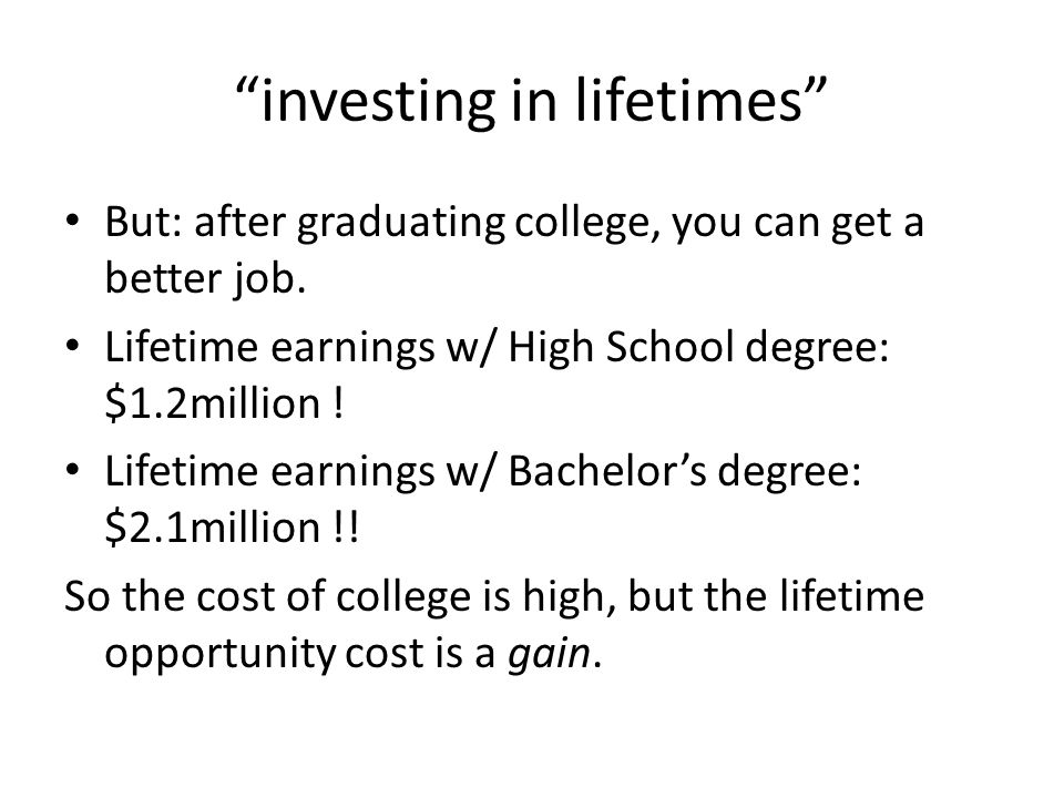 investing in lifetimes But: after graduating college, you can get a better job.