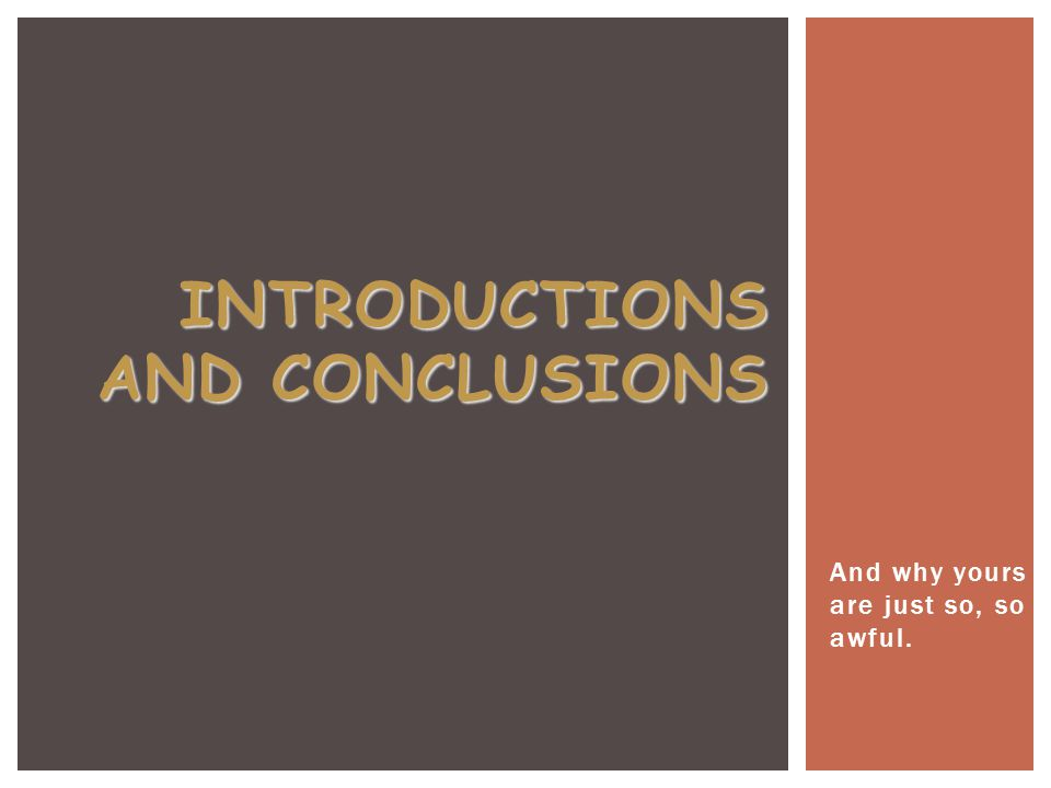 INTRODUCTIONS AND CONCLUSIONS And why yours are just so, so awful.