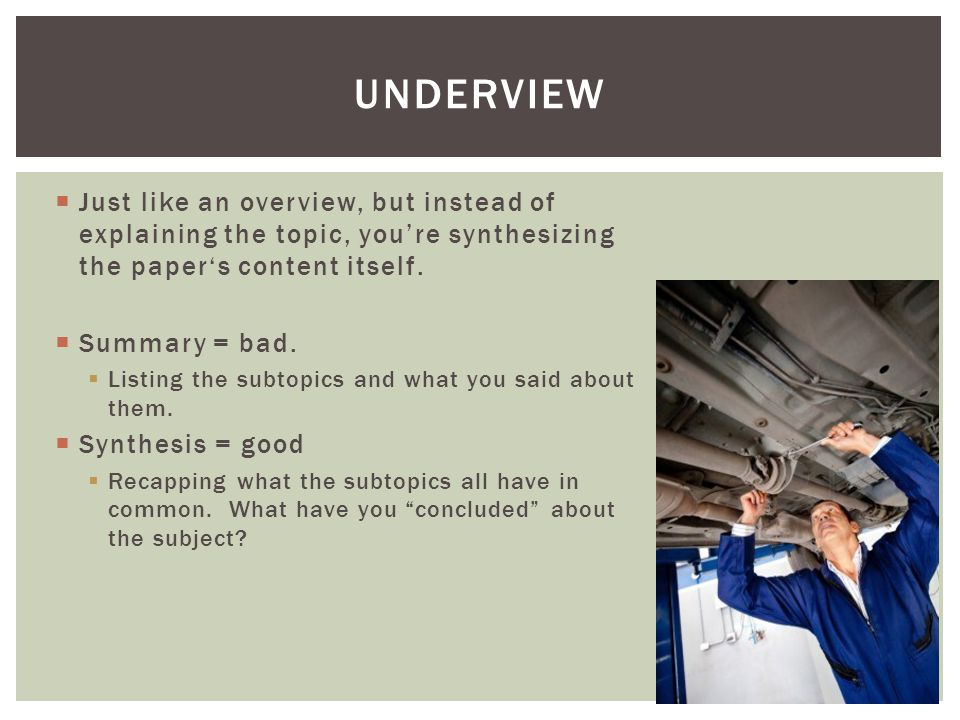  Just like an overview, but instead of explaining the topic, you're synthesizing the paper's content itself.