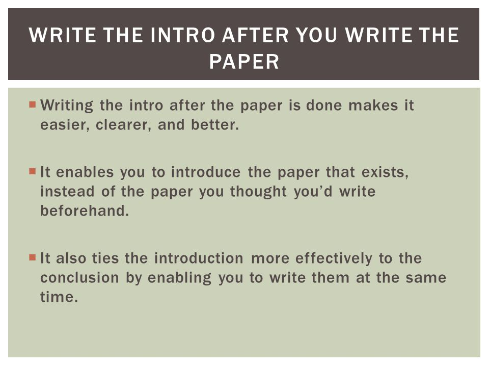  Writing the intro after the paper is done makes it easier, clearer, and better.
