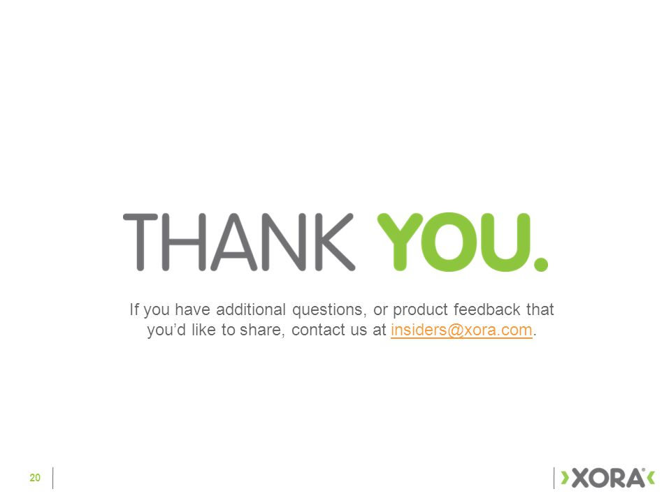 20 If you have additional questions, or product feedback that you'd like to share, contact us at insiders@xora.com.insiders@xora.com
