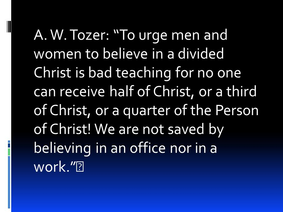 """A. W. Tozer: """"To urge men and women to believe in a divided Christ is bad teaching for no one can receive half of Christ, or a third of Christ, or a q"""