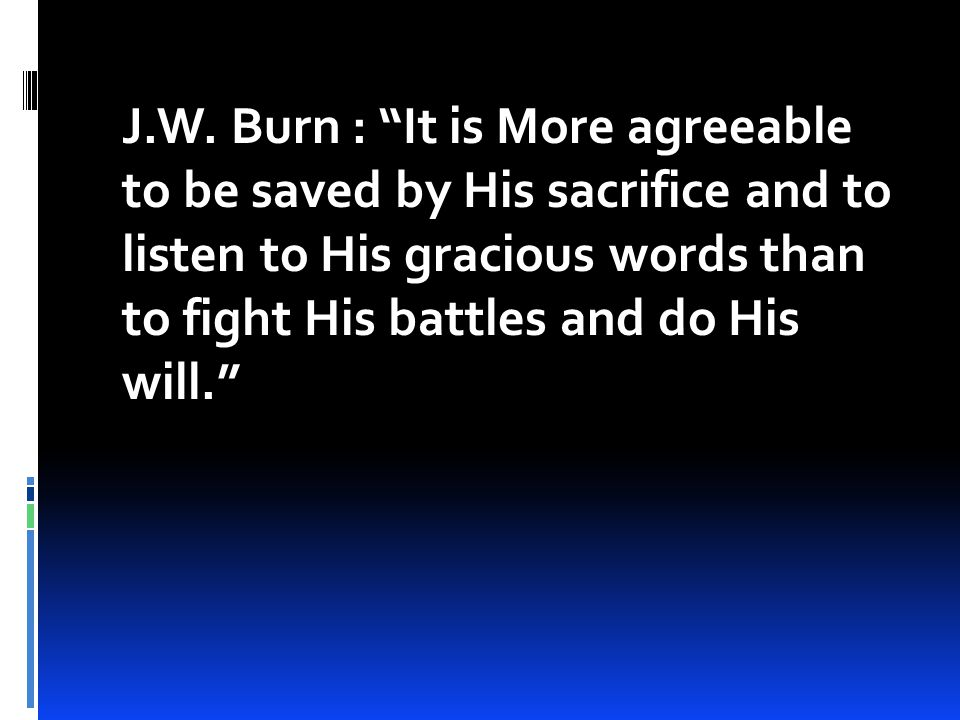 """J.W. Burn : """"It is More agreeable to be saved by His sacrifice and to listen to His gracious words than to fight His battles and do His will."""""""