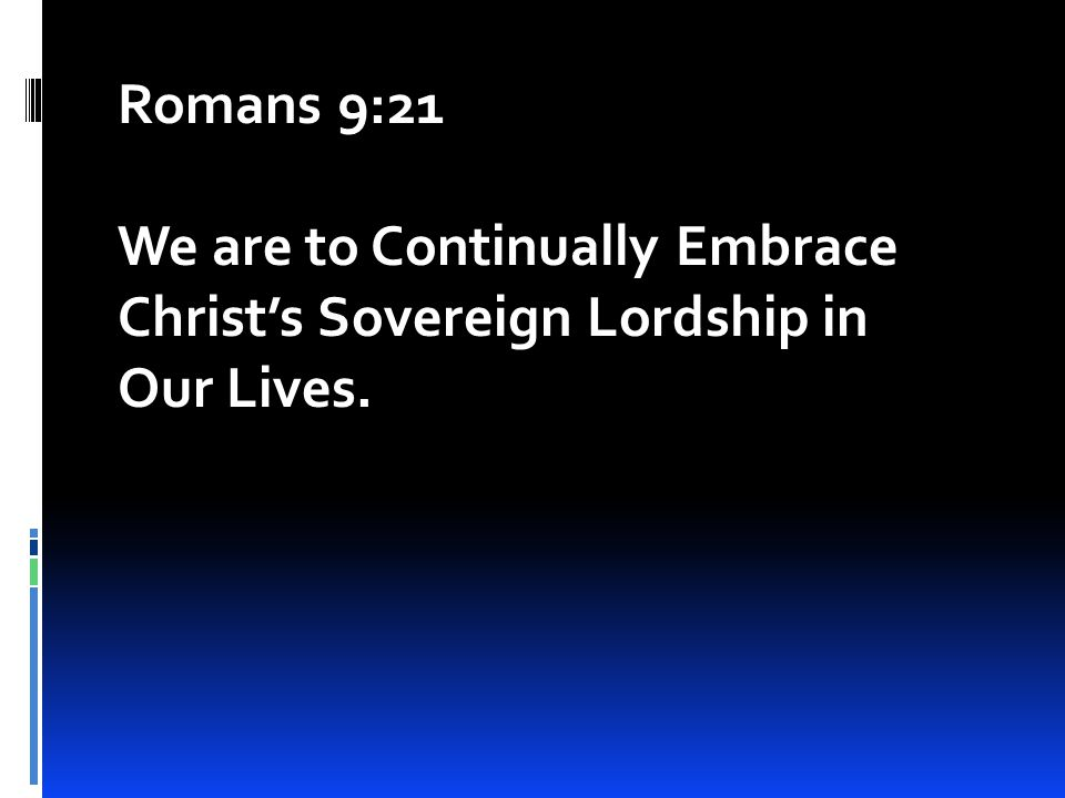 Romans 9:21 We are to Continually Embrace Christ's Sovereign Lordship in Our Lives.