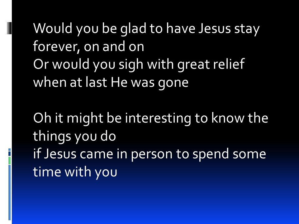 Would you be glad to have Jesus stay forever, on and on Or would you sigh with great relief when at last He was gone Oh it might be interesting to know the things you do if Jesus came in person to spend some time with you