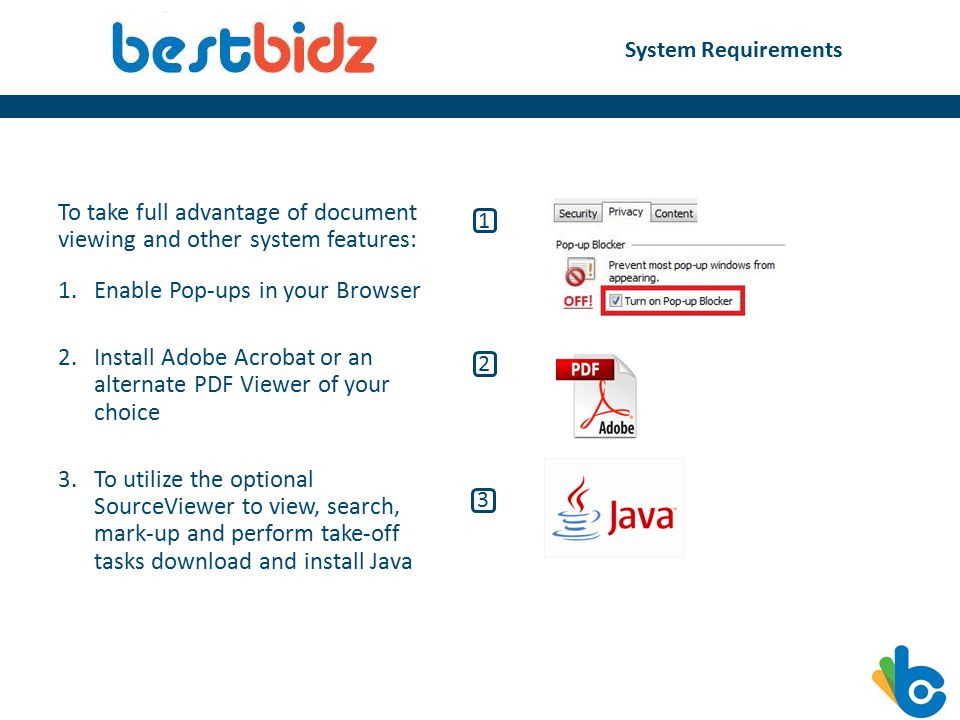 System Requirements To take full advantage of document viewing and other system features: 1.Enable Pop-ups in your Browser 2.Install Adobe Acrobat or an alternate PDF Viewer of your choice 3.To utilize the optional SourceViewer to view, search, mark-up and perform take-off tasks download and install Java 1 2 3