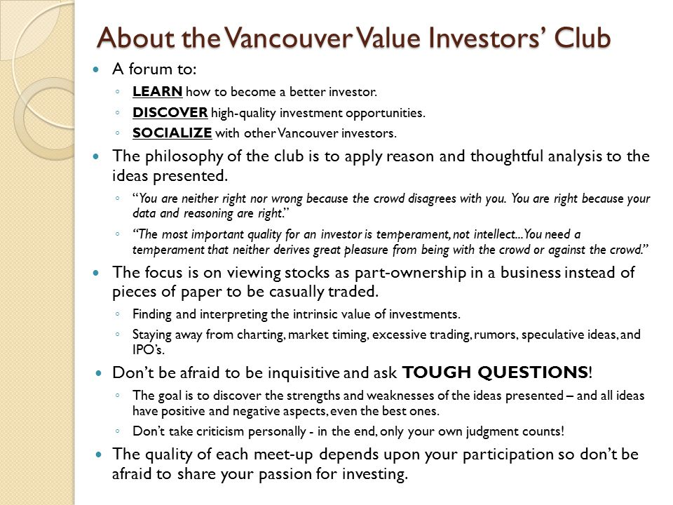 About the Vancouver Value Investors' Club A forum to: ◦ LEARN how to become a better investor.