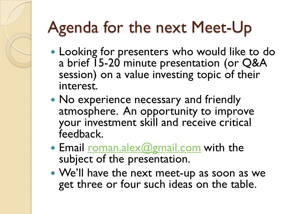 Agenda for the next Meet-Up Looking for presenters who would like to do a brief 15-20 minute presentation (or Q&A session) on a value investing topic of their interest.