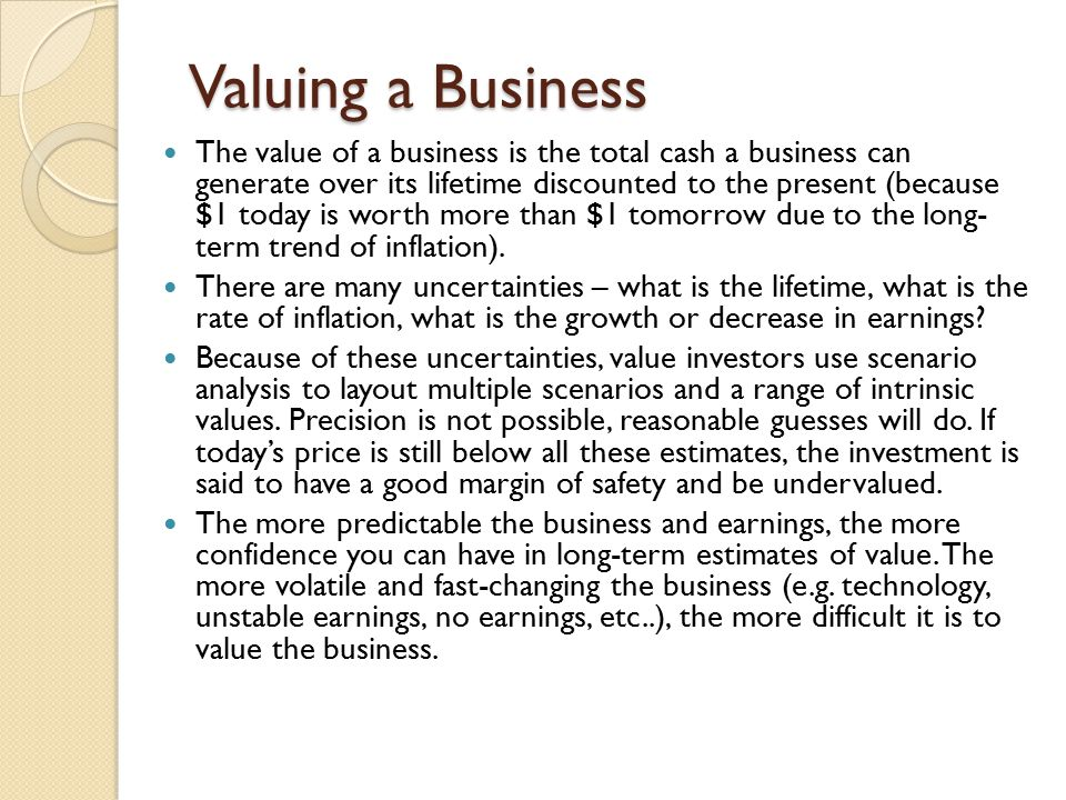 Valuing a Business The value of a business is the total cash a business can generate over its lifetime discounted to the present (because $1 today is worth more than $1 tomorrow due to the long- term trend of inflation).