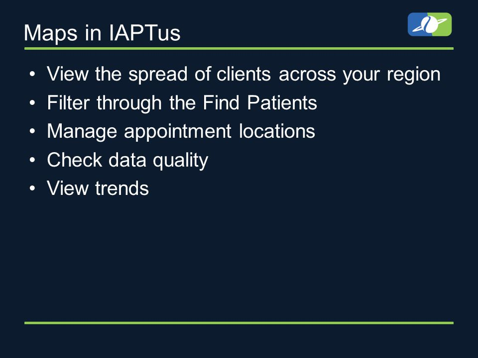Maps in IAPTus View the spread of clients across your region Filter through the Find Patients Manage appointment locations Check data quality View trends