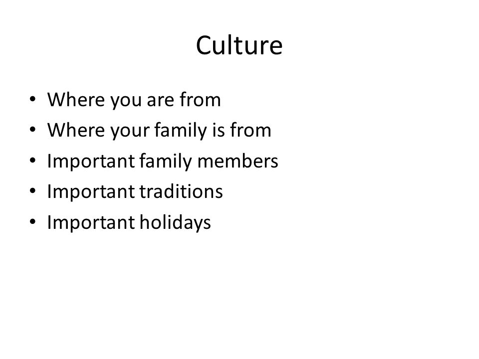 Culture Where you are from Where your family is from Important family members Important traditions Important holidays
