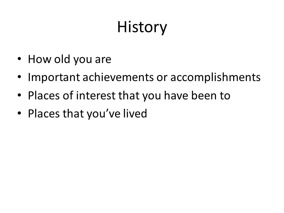 History How old you are Important achievements or accomplishments Places of interest that you have been to Places that you've lived