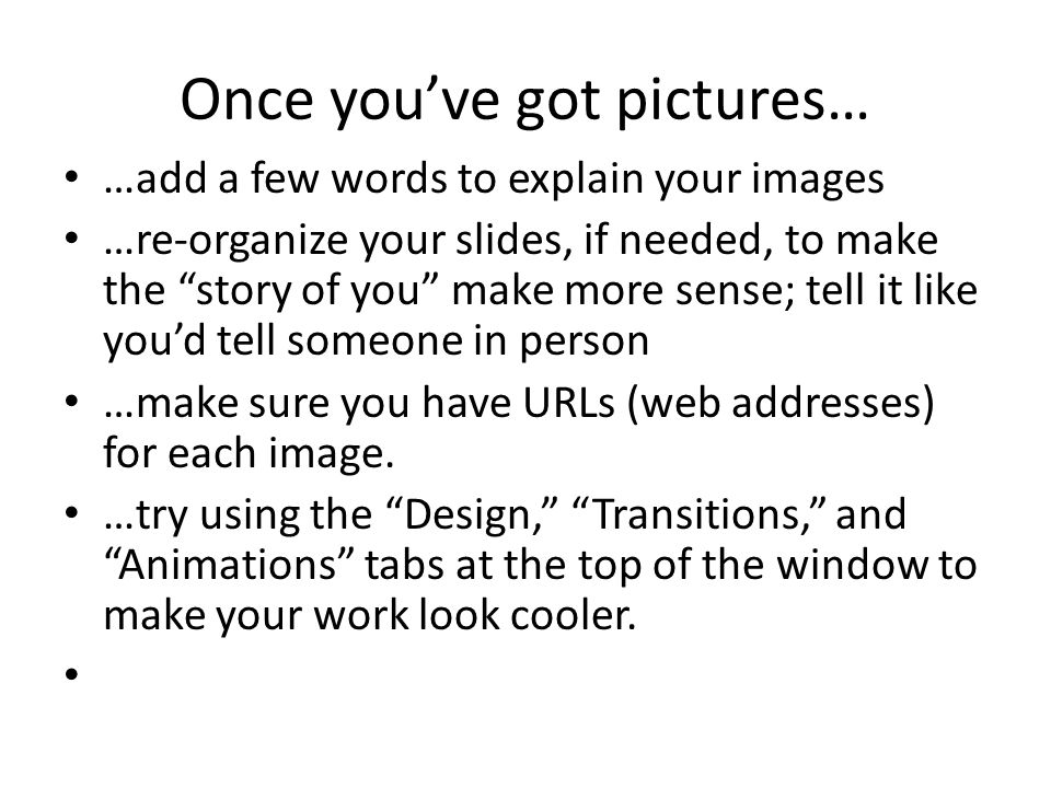 "Once you've got pictures… …add a few words to explain your images …re-organize your slides, if needed, to make the ""story of you"" make more sense; tel"