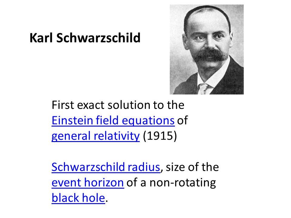 Karl Schwarzschild First exact solution to the Einstein field equations of general relativity (1915) Einstein field equations general relativity Schwa