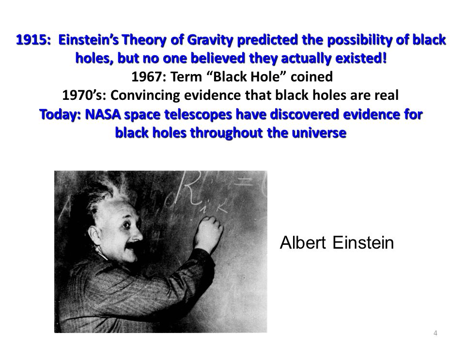 4 1915: Einstein's Theory of Gravity predicted the possibility of black holes, but no one believed they actually existed! Today: NASA space telescopes