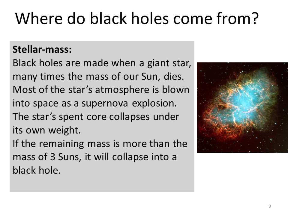 9 Stellar-mass: Black holes are made when a giant star, many times the mass of our Sun, dies. Most of the star's atmosphere is blown into space as a s