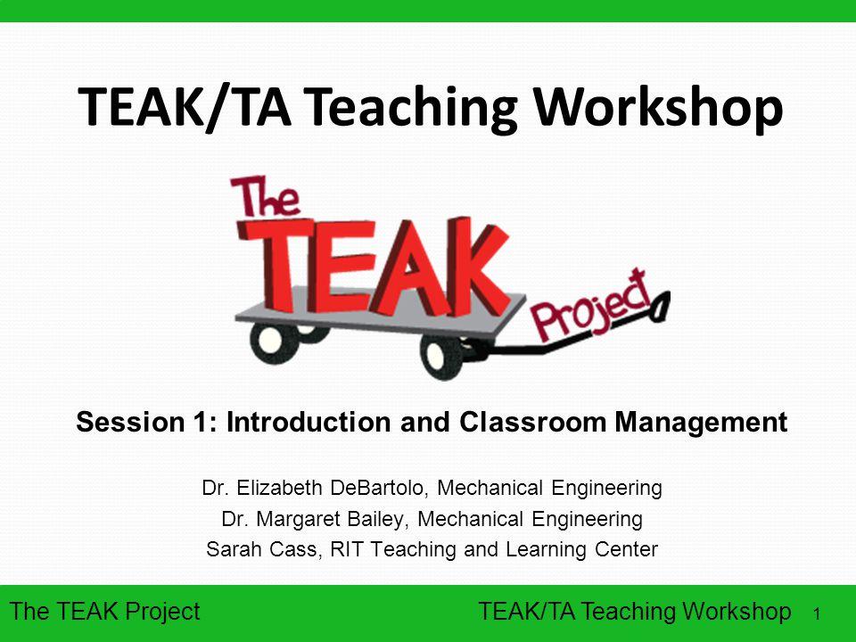 The TEAK Project 1 TEAK/TA Teaching Workshop Session 1: Introduction and Classroom Management Dr. Elizabeth DeBartolo, Mechanical Engineering Dr. Marg