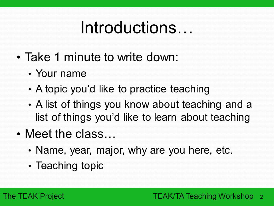 The TEAK Project 2 TEAK/TA Teaching Workshop Introductions… Take 1 minute to write down: Your name A topic you'd like to practice teaching A list of t