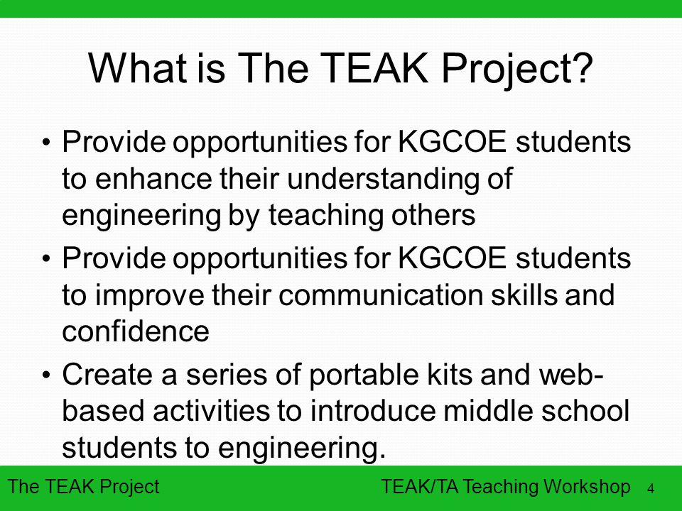 The TEAK Project 4 TEAK/TA Teaching Workshop What is The TEAK Project? Provide opportunities for KGCOE students to enhance their understanding of engi