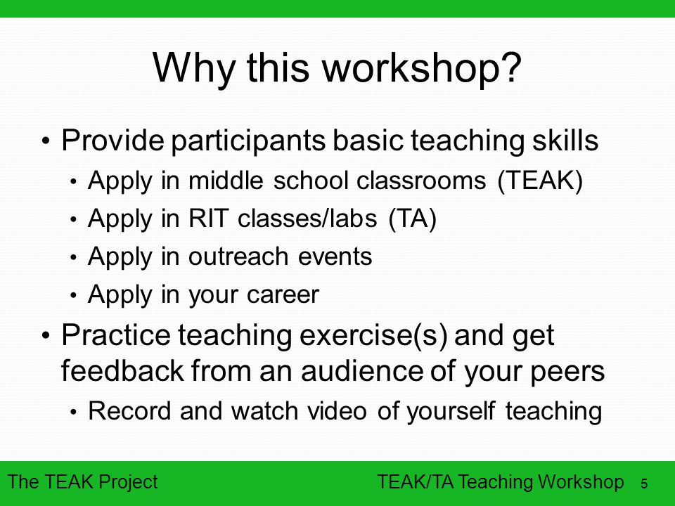 The TEAK Project 5 TEAK/TA Teaching Workshop Why this workshop? Provide participants basic teaching skills Apply in middle school classrooms (TEAK) Ap