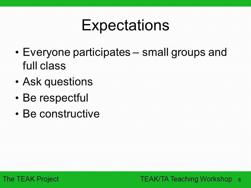 The TEAK Project 6 TEAK/TA Teaching Workshop Expectations Everyone participates – small groups and full class Ask questions Be respectful Be construct