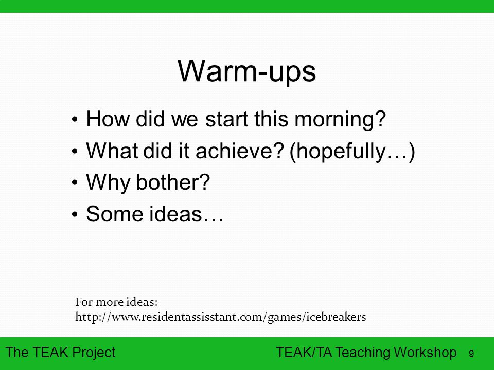 The TEAK Project 9 TEAK/TA Teaching Workshop Warm-ups How did we start this morning? What did it achieve? (hopefully…) Why bother? Some ideas… For mor