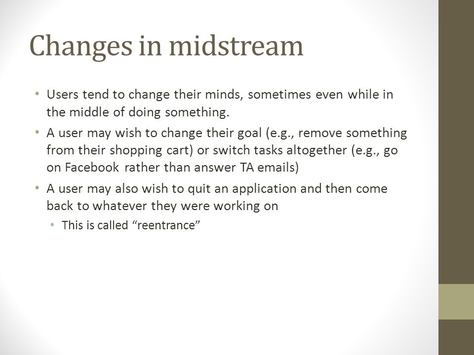Changes in midstream Users tend to change their minds, sometimes even while in the middle of doing something.