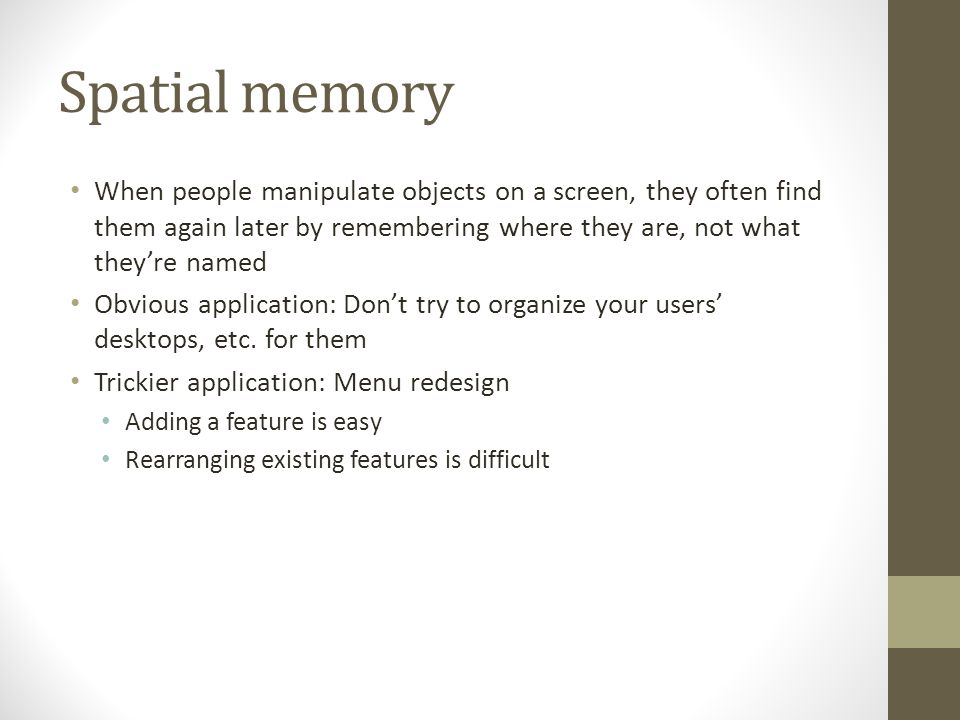 Spatial memory When people manipulate objects on a screen, they often find them again later by remembering where they are, not what they're named Obvious application: Don't try to organize your users' desktops, etc.