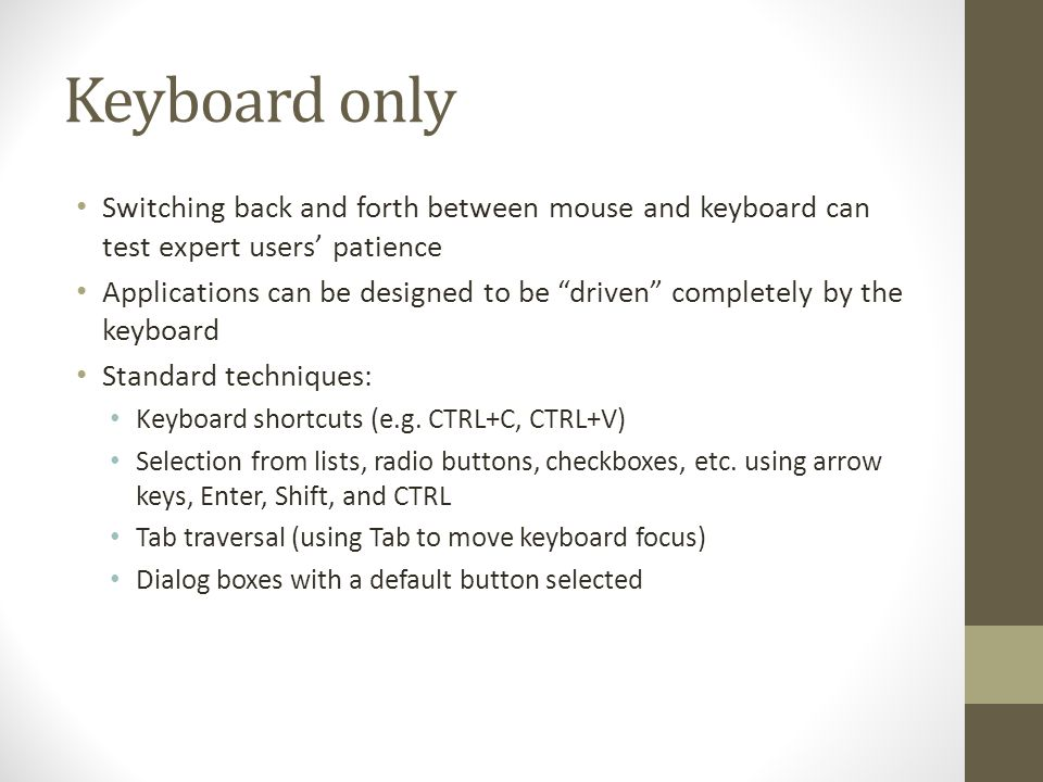 Keyboard only Switching back and forth between mouse and keyboard can test expert users' patience Applications can be designed to be driven completely by the keyboard Standard techniques: Keyboard shortcuts (e.g.