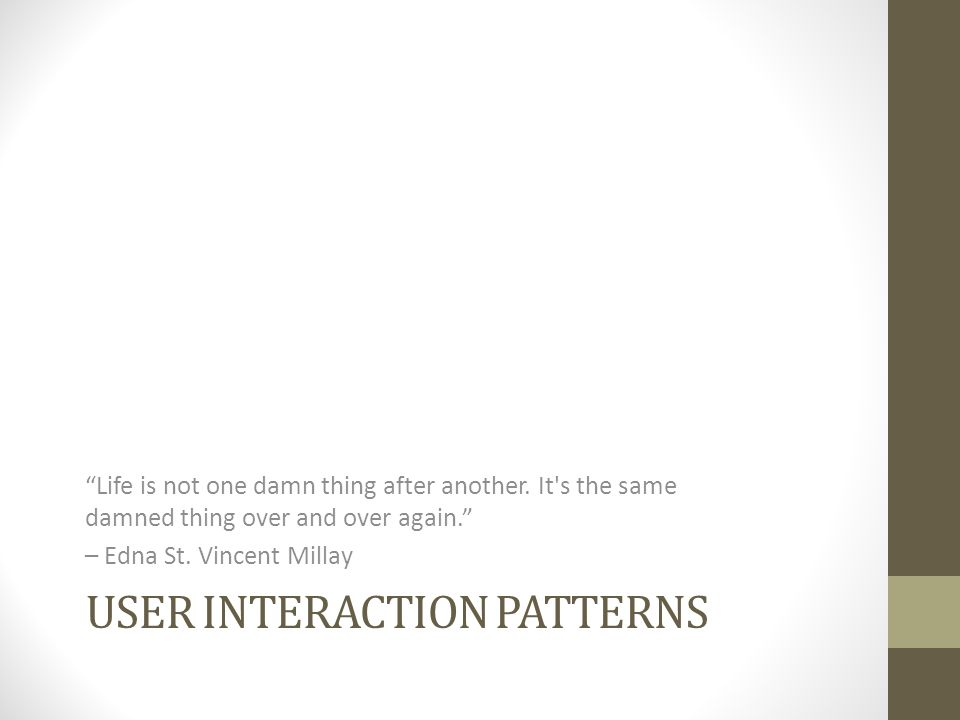 USER INTERACTION PATTERNS Life is not one damn thing after another.