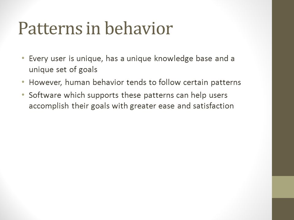 Patterns in behavior Every user is unique, has a unique knowledge base and a unique set of goals However, human behavior tends to follow certain patterns Software which supports these patterns can help users accomplish their goals with greater ease and satisfaction