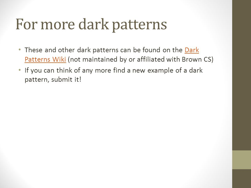 For more dark patterns These and other dark patterns can be found on the Dark Patterns Wiki (not maintained by or affiliated with Brown CS)Dark Patterns Wiki If you can think of any more find a new example of a dark pattern, submit it!