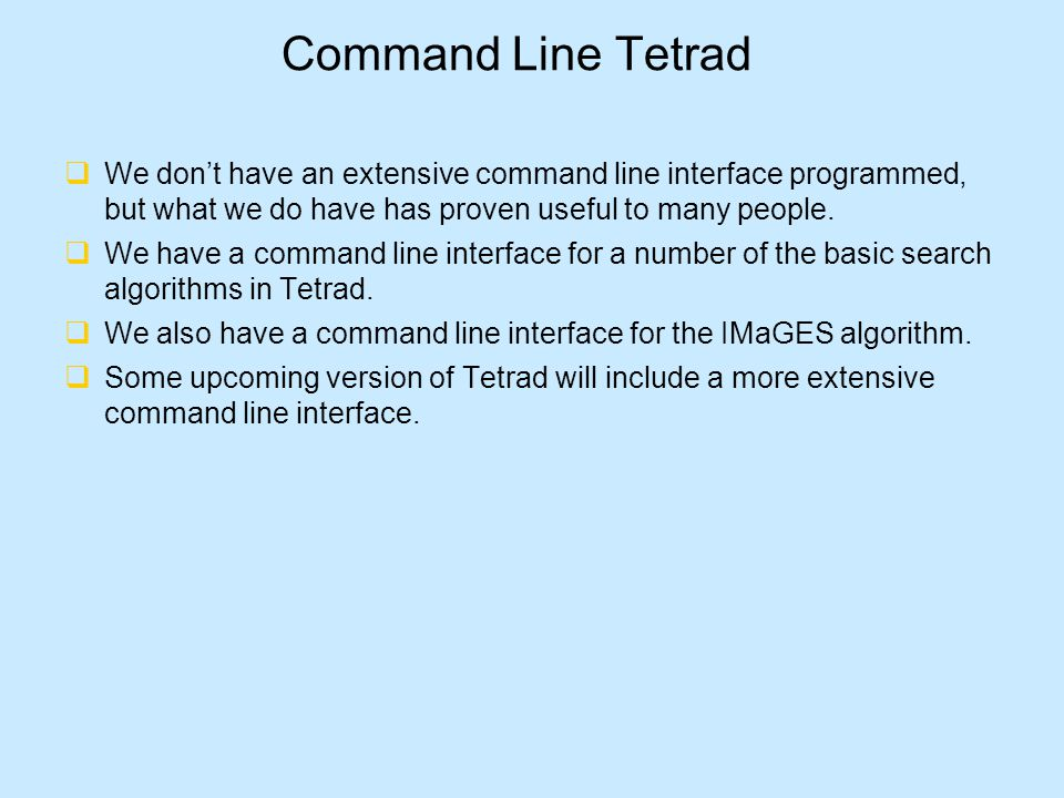 Command Line Tetrad  We don't have an extensive command line interface programmed, but what we do have has proven useful to many people.