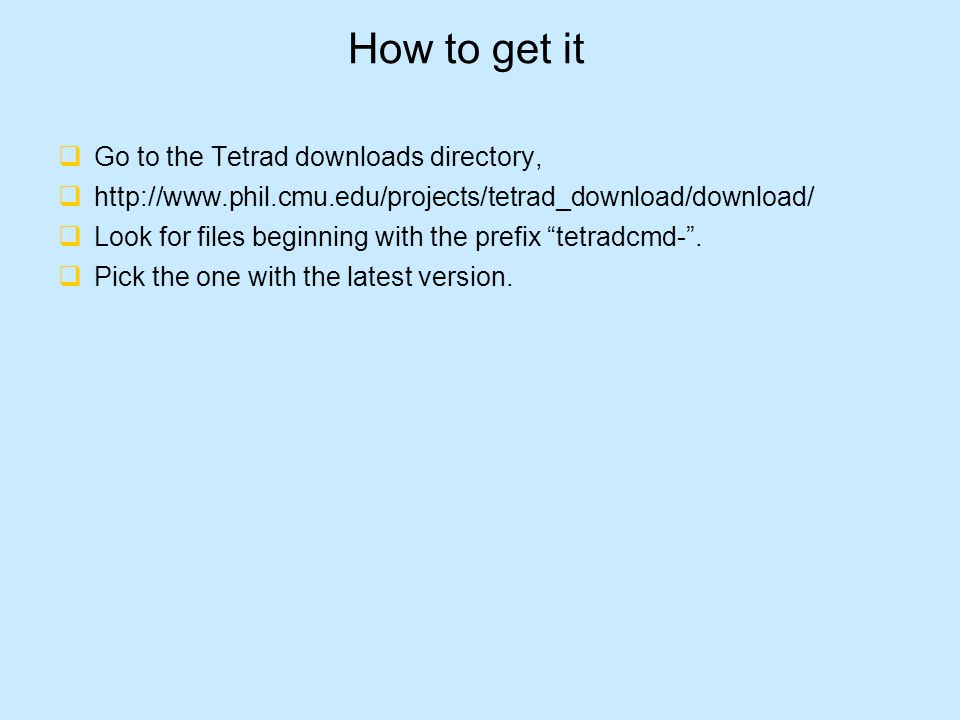 How to get it  Go to the Tetrad downloads directory,  http://www.phil.cmu.edu/projects/tetrad_download/download/  Look for files beginning with the prefix tetradcmd- .
