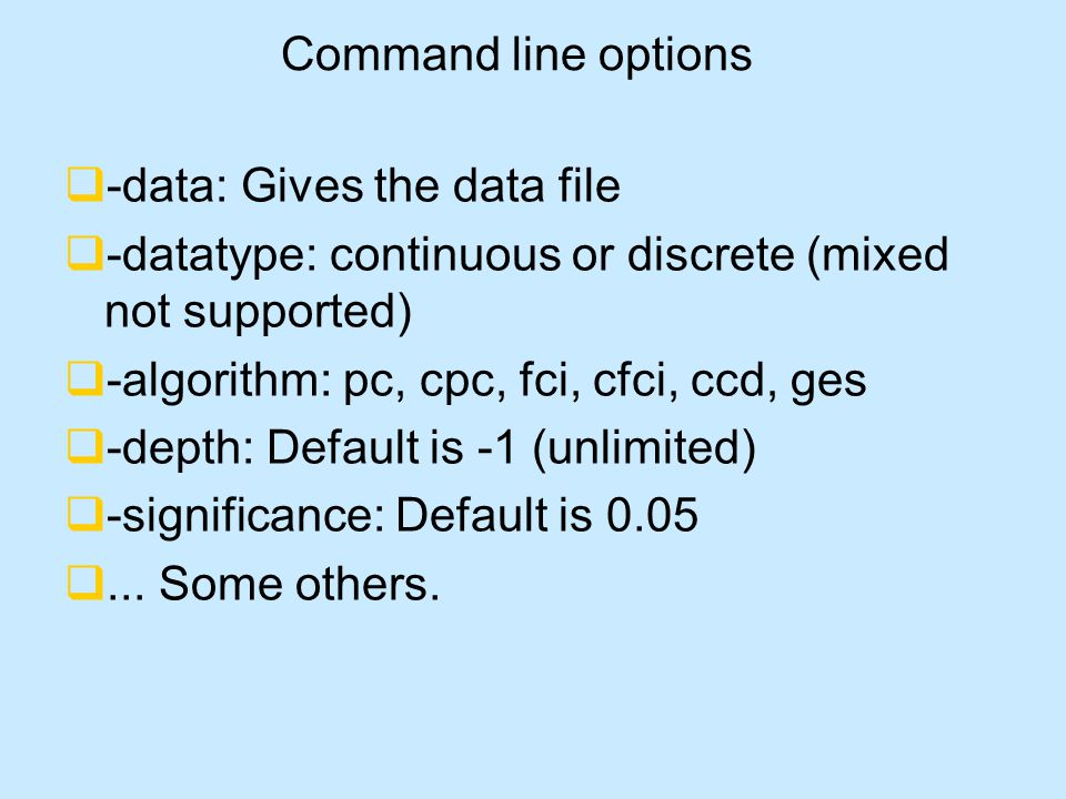 Command line options  -data: Gives the data file  -datatype: continuous or discrete (mixed not supported)  -algorithm: pc, cpc, fci, cfci, ccd, ges  -depth: Default is -1 (unlimited)  -significance: Default is 0.05 ...