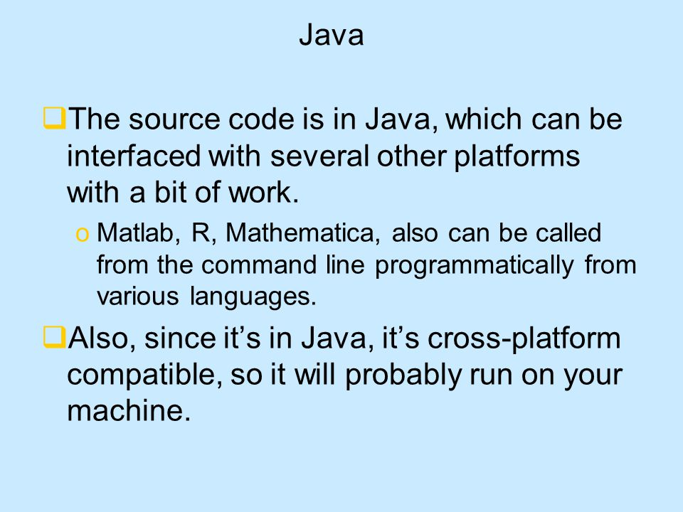 Java  The source code is in Java, which can be interfaced with several other platforms with a bit of work.