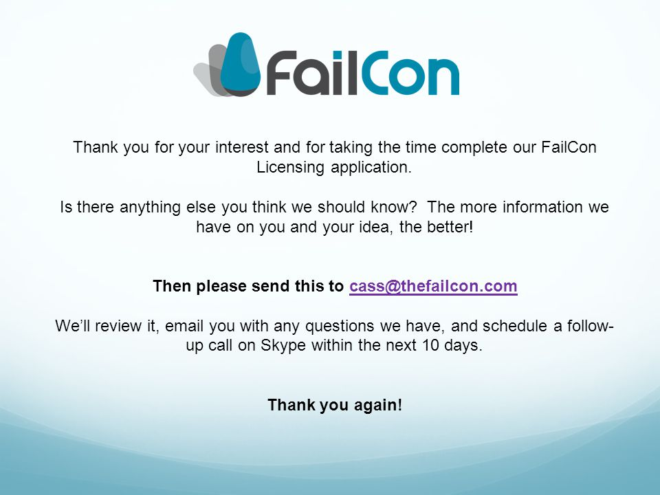 Thank you for your interest and for taking the time complete our FailCon Licensing application. Is there anything else you think we should know? The m
