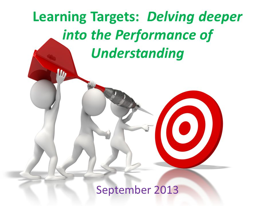 Learning Targets: Delving deeper into the Performance of Understanding September 2013