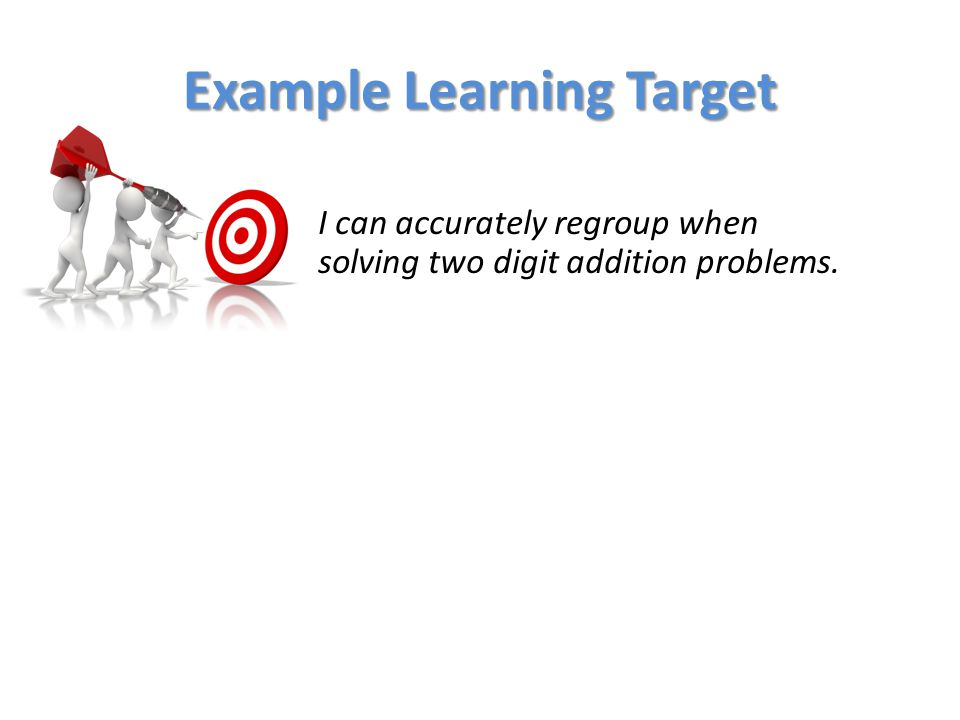 Example Learning Target I can accurately regroup when solving two digit addition problems.