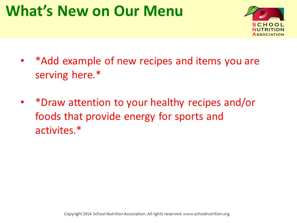 Copyright 2014 School Nutrition Association. All rights reserved. www.schoolnutrition.org What's New on Our Menu *Add example of new recipes and items