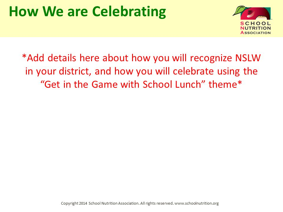 Copyright 2014 School Nutrition Association. All rights reserved. www.schoolnutrition.org How We are Celebrating *Add details here about how you will