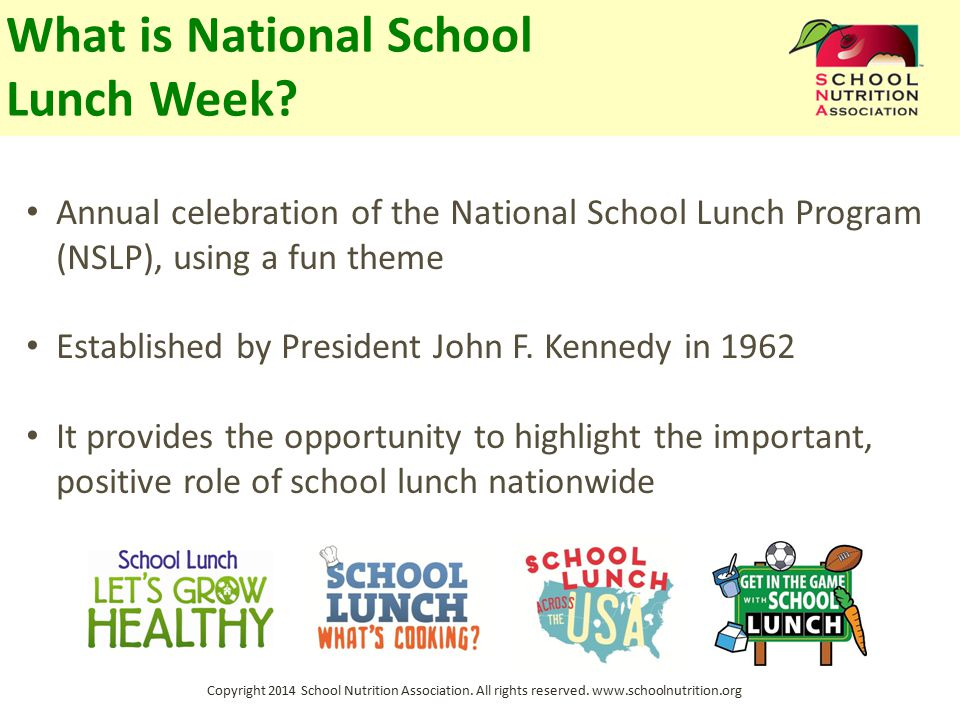 Copyright 2014 School Nutrition Association. All rights reserved. www.schoolnutrition.org What is National School Lunch Week? Annual celebration of th
