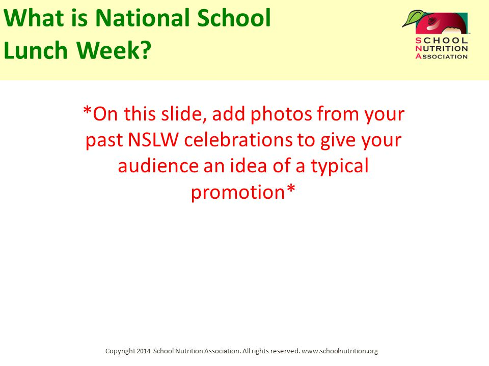 Copyright 2014 School Nutrition Association. All rights reserved. www.schoolnutrition.org What is National School Lunch Week? *On this slide, add phot