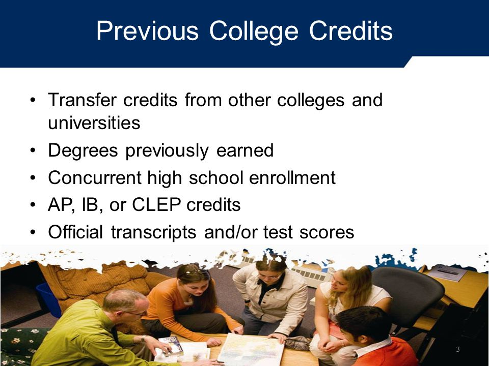 Previous College Credits Transfer credits from other colleges and universities Degrees previously earned Concurrent high school enrollment AP, IB, or CLEP credits Official transcripts and/or test scores 3